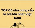 TOP 05 NHÀ CUNG CẤP LÒ HƠI LỚN NHẤT VIỆT NAM  2020